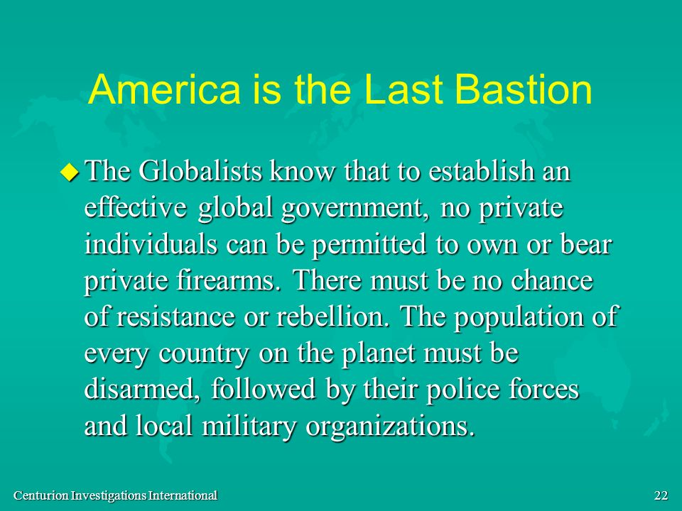 Centurion Investigations International 22 America is the Last Bastion u The Globalists know that to establish an effective global government, no priva