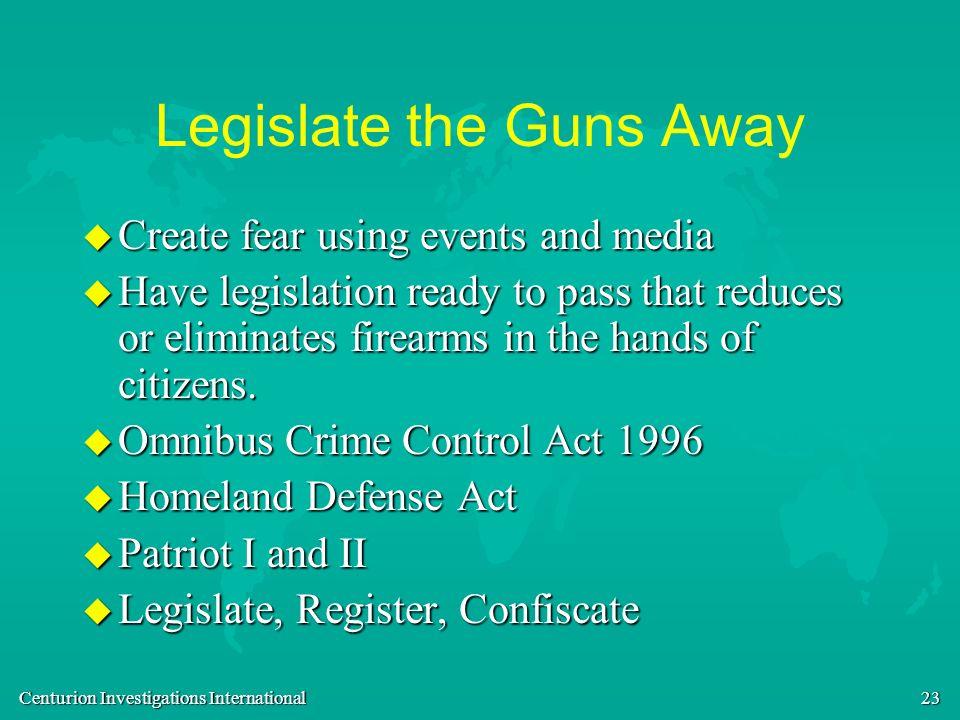 Centurion Investigations International 23 Legislate the Guns Away u Create fear using events and media u Have legislation ready to pass that reduces o