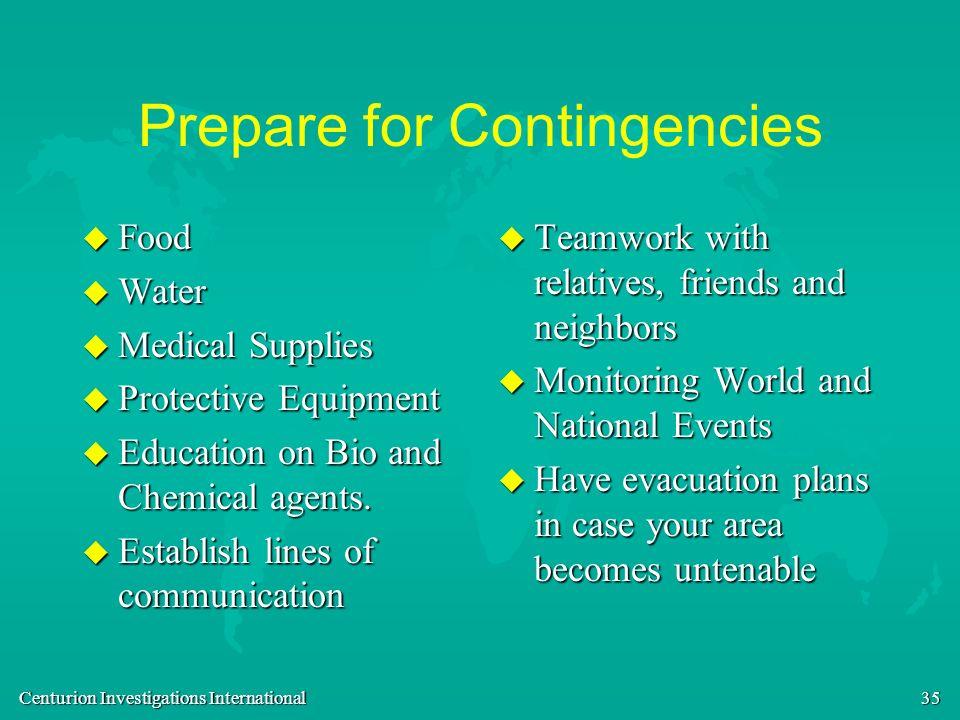 Centurion Investigations International 35 Prepare for Contingencies u Food u Water u Medical Supplies u Protective Equipment u Education on Bio and Ch