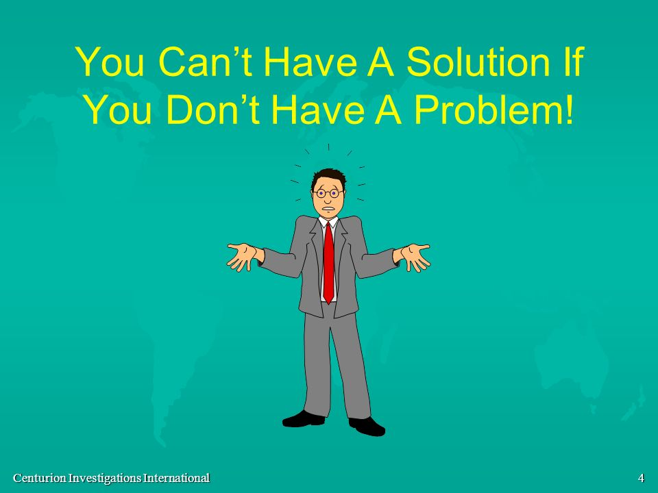 Centurion Investigations International 4 You Cant Have A Solution If You Dont Have A Problem!