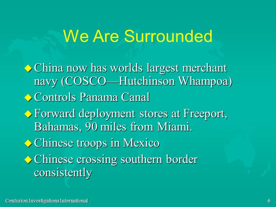 Centurion Investigations International 6 We Are Surrounded u China now has worlds largest merchant navy (COSCOHutchinson Whampoa) u Controls Panama Ca
