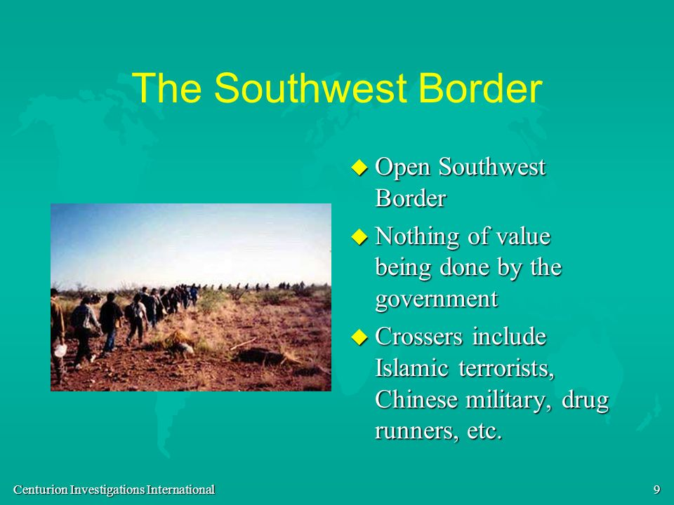 9 The Southwest Border u Open Southwest Border u Nothing of value being done by the government u Crossers include Islamic terrorists, Chinese military