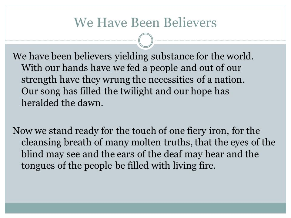 We Have Been Believers We have been believers yielding substance for the world. With our hands have we fed a people and out of our strength have they