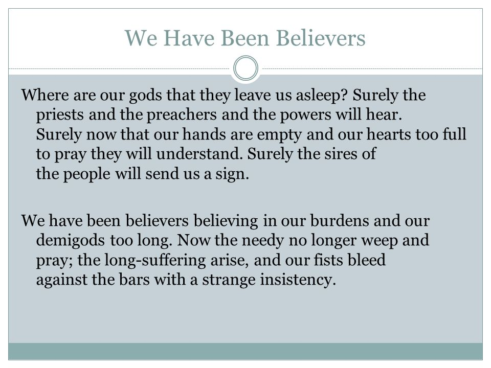 We Have Been Believers Where are our gods that they leave us asleep? Surely the priests and the preachers and the powers will hear. Surely now that ou