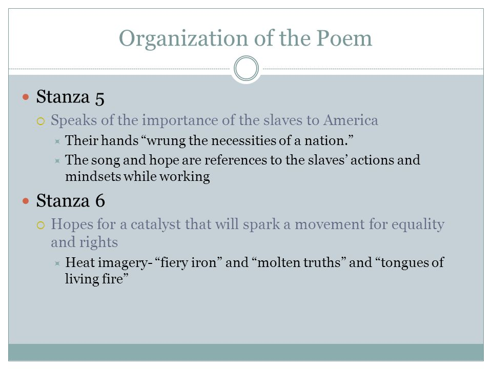Organization of the Poem Stanza 5 Speaks of the importance of the slaves to America Their hands wrung the necessities of a nation. The song and hope a