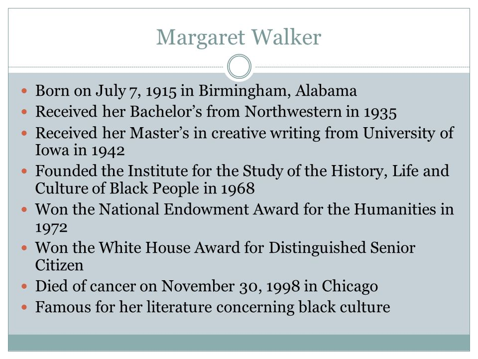 Margaret Walker Born on July 7, 1915 in Birmingham, Alabama Received her Bachelors from Northwestern in 1935 Received her Masters in creative writing