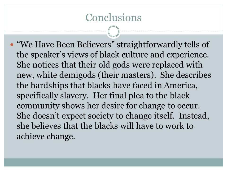 Conclusions We Have Been Believers straightforwardly tells of the speakers views of black culture and experience. She notices that their old gods were