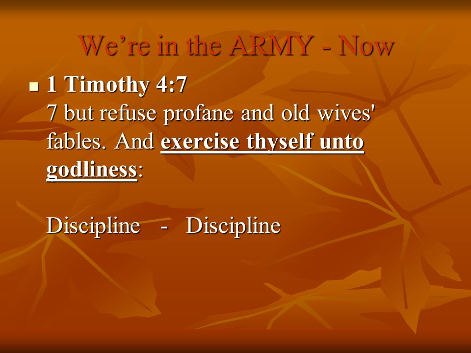 Were in the ARMY - Now 1 Timothy 4:7 7 but refuse profane and old wives' fables. And exercise thyself unto godliness: Discipline - Discipline 1 Timoth