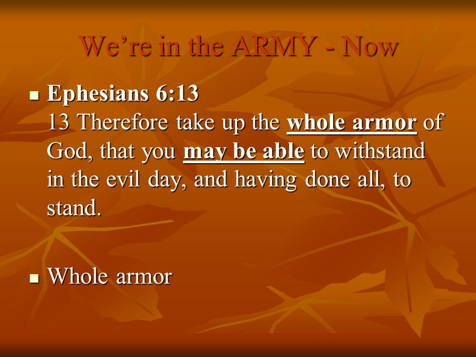 Were in the ARMY - Now Ephesians 6:13 13 Therefore take up the whole armor of God, that you may be able to withstand in the evil day, and having done