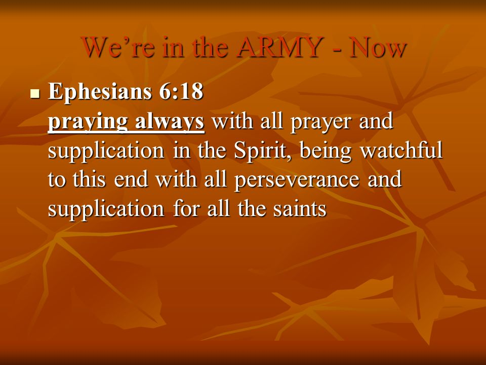 Were in the ARMY - Now Ephesians 6:18 praying always with all prayer and supplication in the Spirit, being watchful to this end with all perseverance