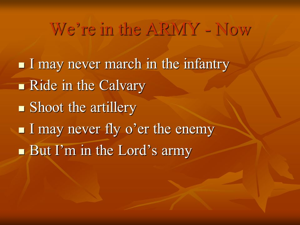 Were in the ARMY - Now I may never march in the infantry I may never march in the infantry Ride in the Calvary Ride in the Calvary Shoot the artillery