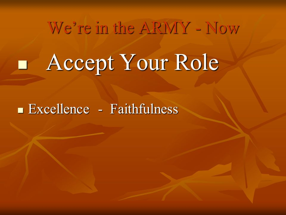Were in the ARMY - Now Accept Your Role Accept Your Role Excellence - Faithfulness Excellence - Faithfulness