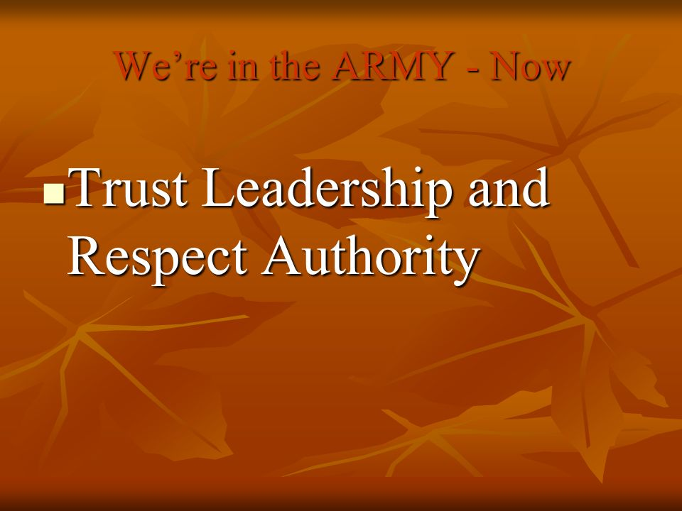 Were in the ARMY - Now Trust Leadership and Respect Authority Trust Leadership and Respect Authority