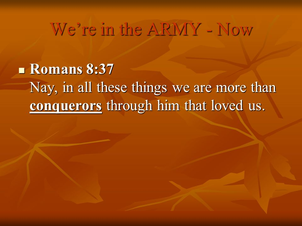 Were in the ARMY - Now Romans 8:37 Nay, in all these things we are more than conquerors through him that loved us. Romans 8:37 Nay, in all these thing