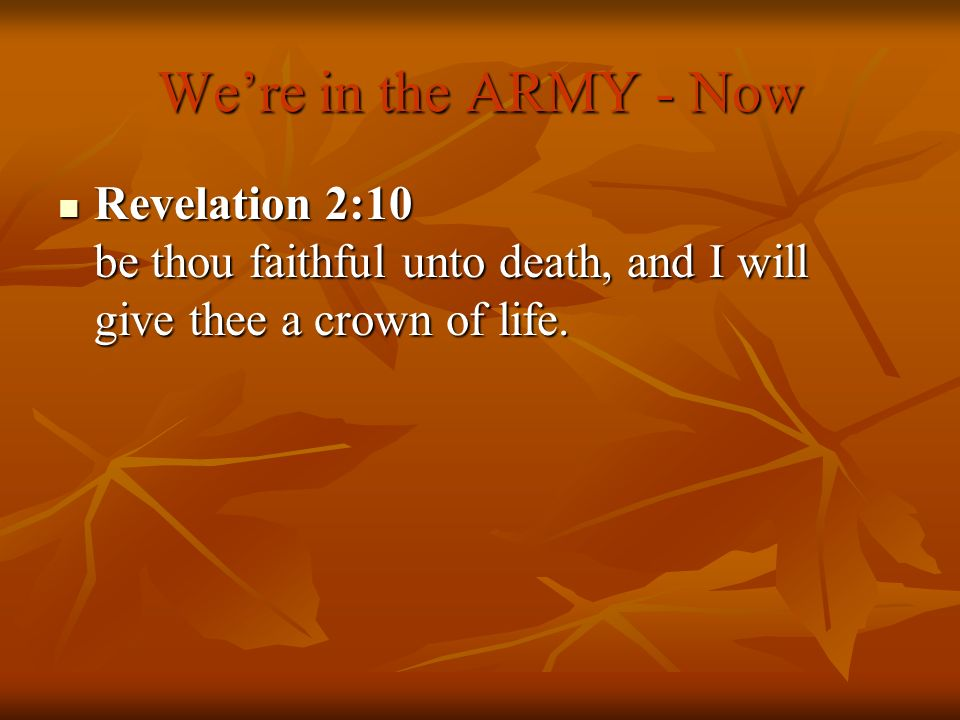 Were in the ARMY - Now Revelation 2:10 be thou faithful unto death, and I will give thee a crown of life. Revelation 2:10 be thou faithful unto death,