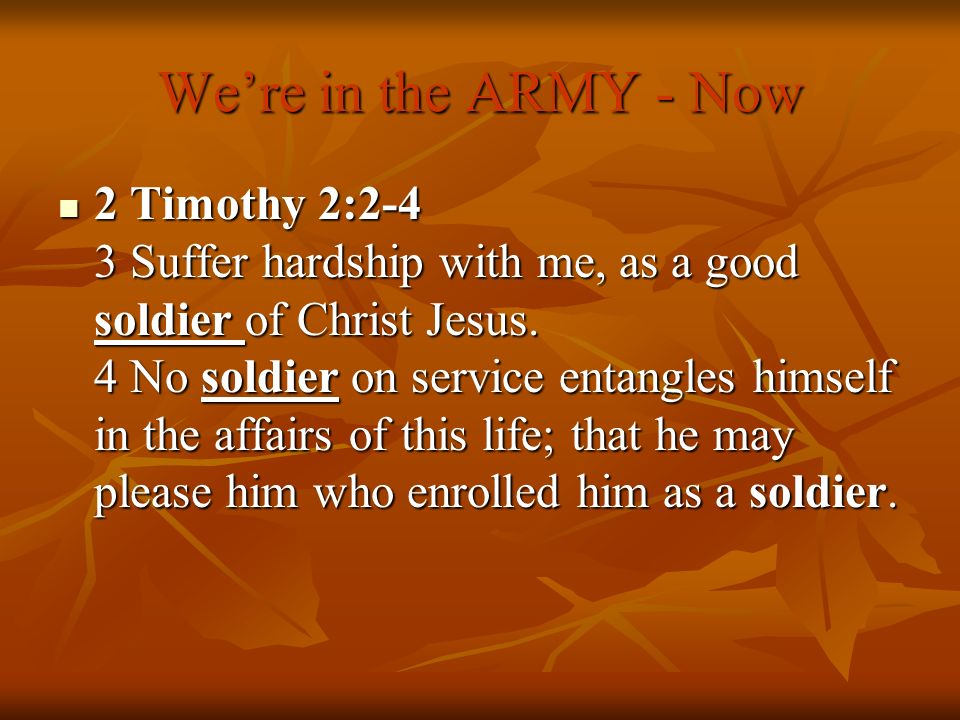 Were in the ARMY - Now 2 Timothy 2:2-4 3 Suffer hardship with me, as a good soldier of Christ Jesus. 4 No soldier on service entangles himself in the