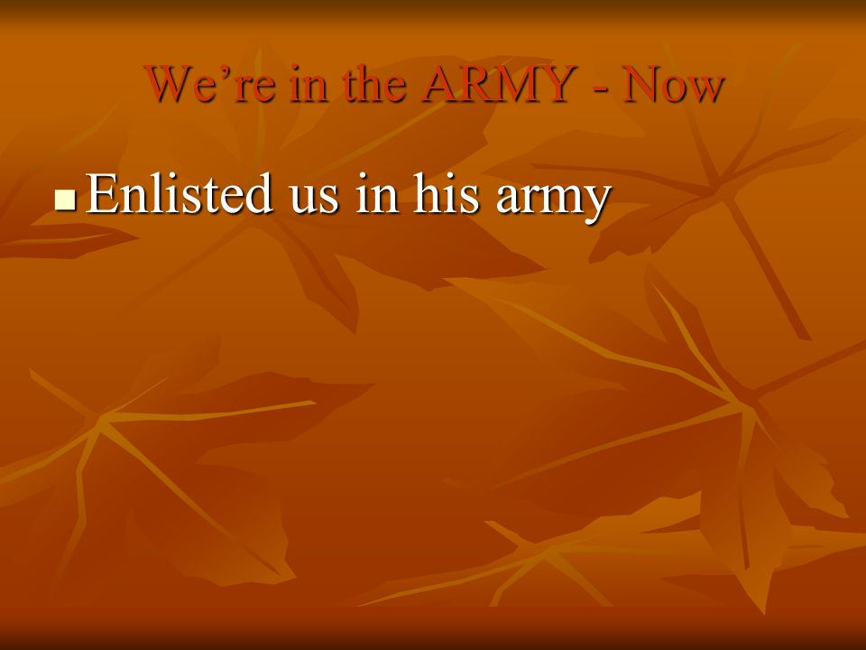 Were in the ARMY - Now Enlisted us in his army Enlisted us in his army