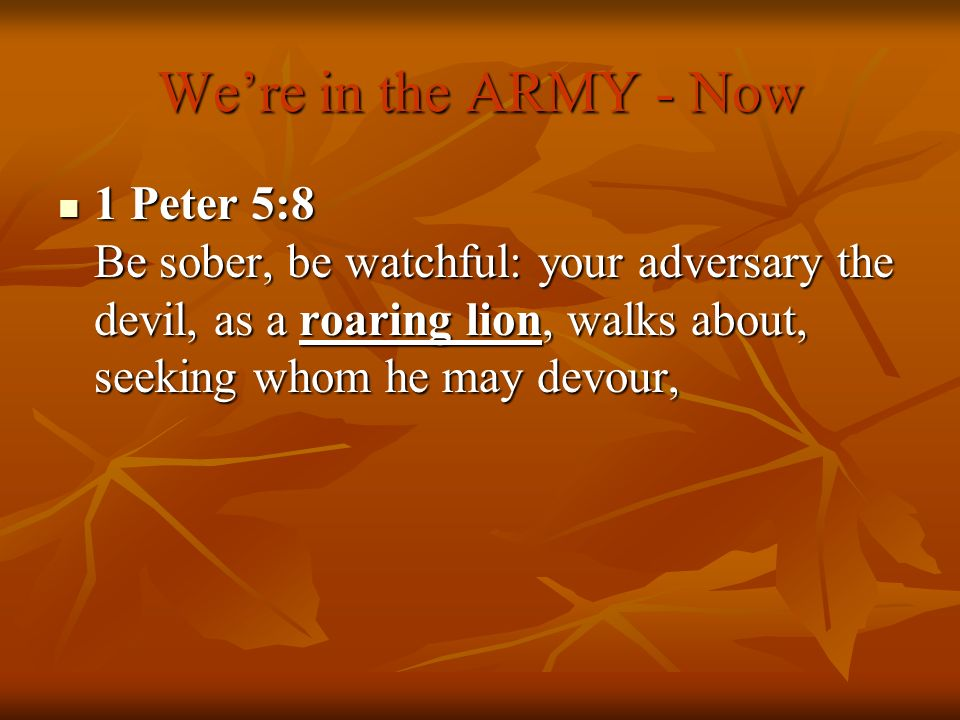 Were in the ARMY - Now 1 Peter 5:8 Be sober, be watchful: your adversary the devil, as a roaring lion, walks about, seeking whom he may devour, 1 Pete
