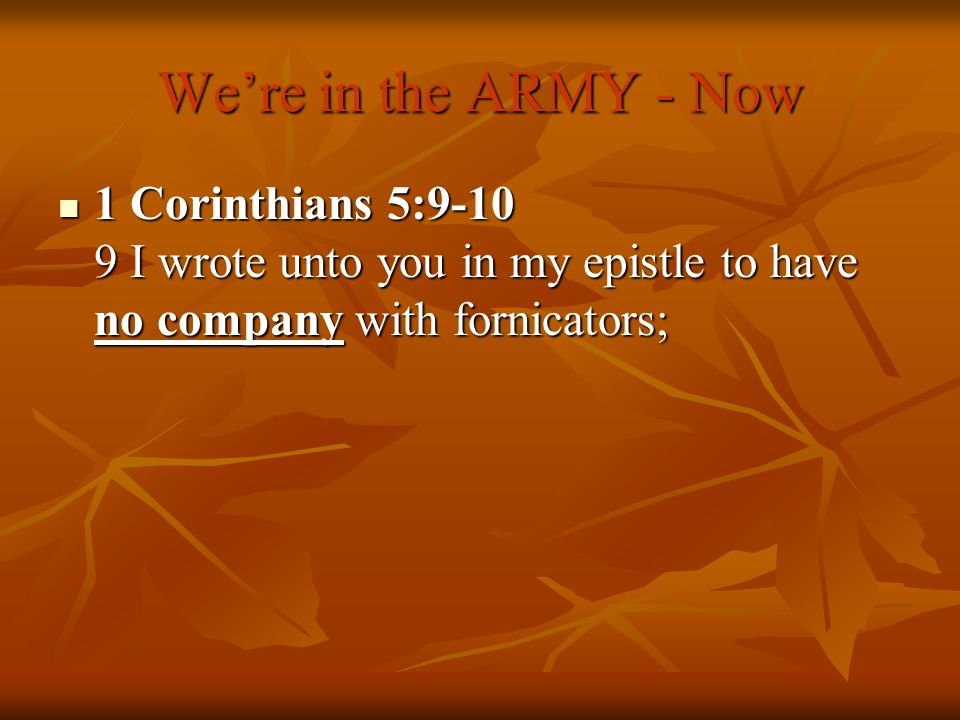 Were in the ARMY - Now 1 Corinthians 5:9-10 9 I wrote unto you in my epistle to have no company with fornicators; 1 Corinthians 5:9-10 9 I wrote unto