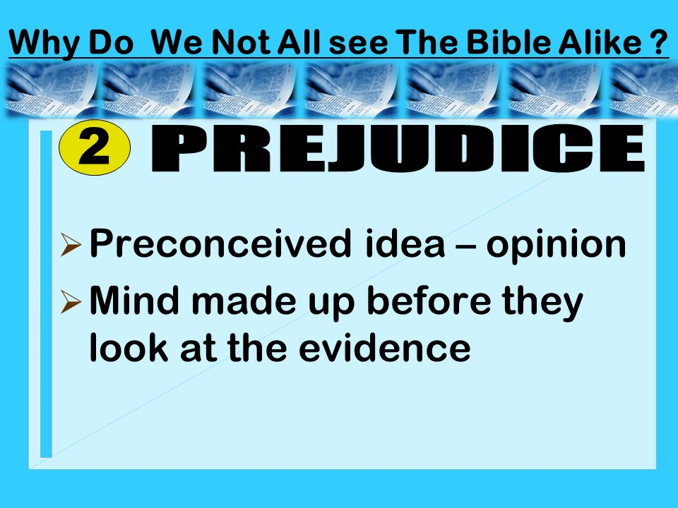 Preconceived idea – opinion Mind made up before they look at the evidence 2 Why Do We Not All see The Bible Alike ?