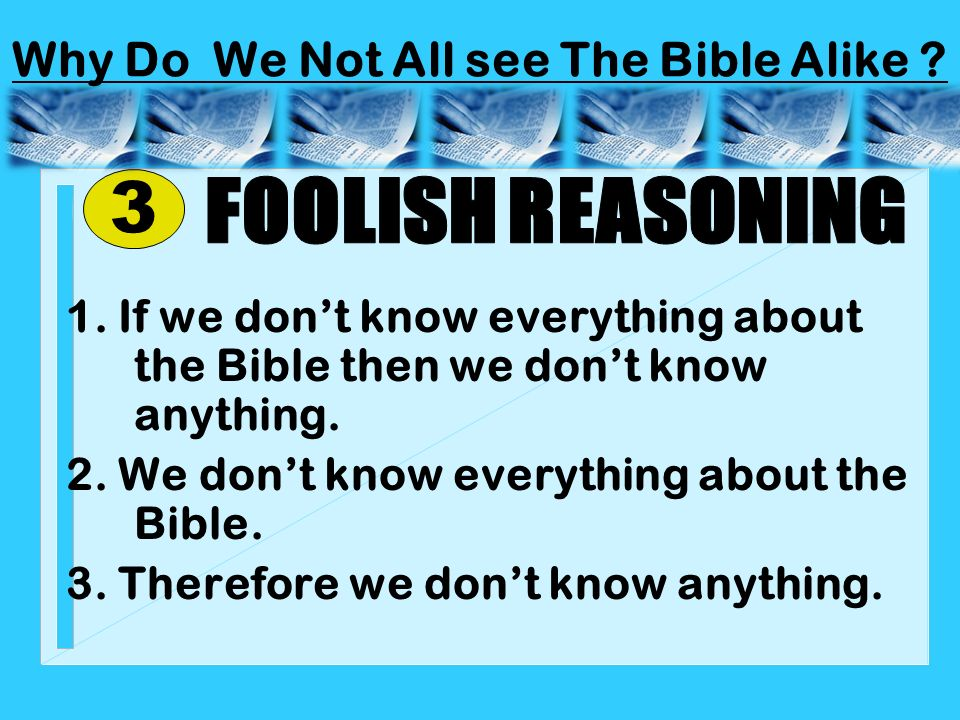 1. If we dont know everything about the Bible then we dont know anything. 2. We dont know everything about the Bible. 3. Therefore we dont know anythi