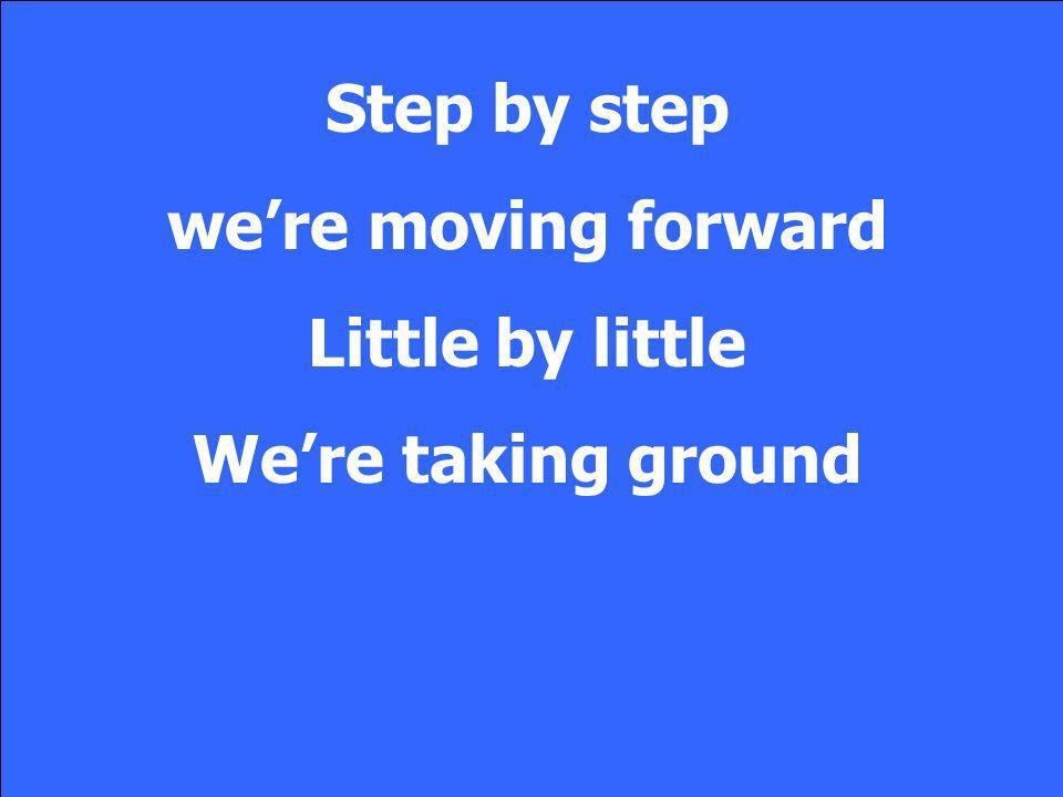 Step by step were moving forward Little by little Were taking ground