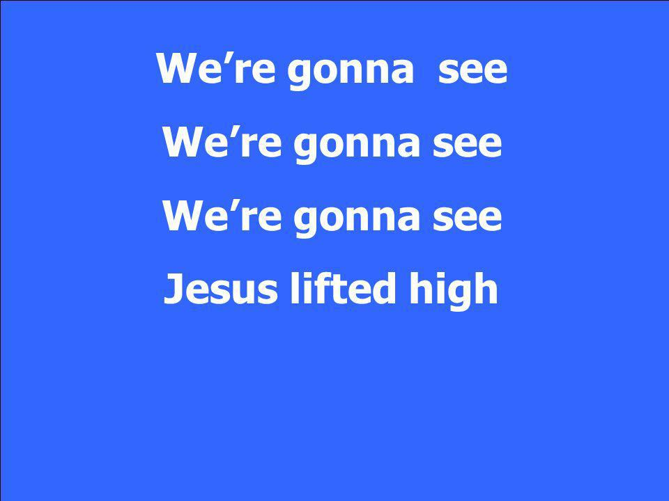 Were gonna see Jesus lifted high
