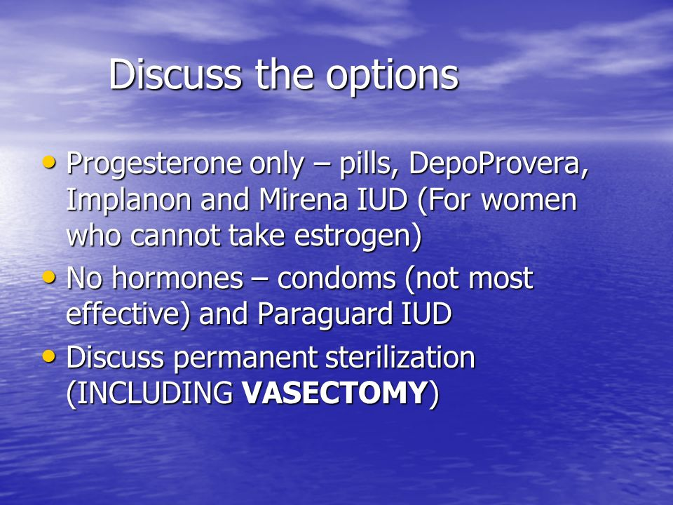 Discuss the options Progesterone only – pills, DepoProvera, Implanon and Mirena IUD (For women who cannot take estrogen) Progesterone only – pills, DepoProvera, Implanon and Mirena IUD (For women who cannot take estrogen) No hormones – condoms (not most effective) and Paraguard IUD No hormones – condoms (not most effective) and Paraguard IUD Discuss permanent sterilization (INCLUDING VASECTOMY) Discuss permanent sterilization (INCLUDING VASECTOMY)