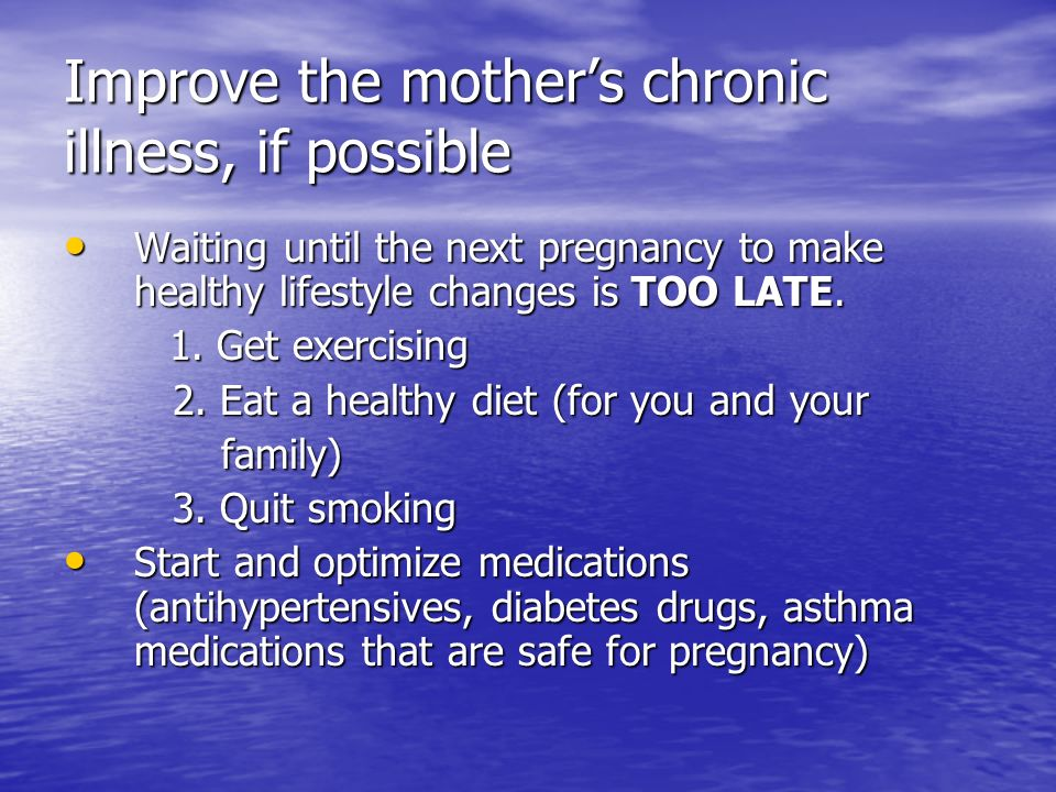 Improve the mothers chronic illness, if possible Waiting until the next pregnancy to make healthy lifestyle changes is TOO LATE. Waiting until the nex