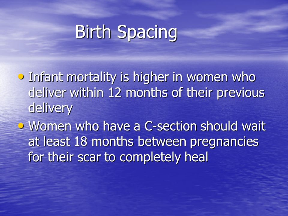 Birth Spacing Infant mortality is higher in women who deliver within 12 months of their previous delivery Infant mortality is higher in women who deliver within 12 months of their previous delivery Women who have a C-section should wait at least 18 months between pregnancies for their scar to completely heal Women who have a C-section should wait at least 18 months between pregnancies for their scar to completely heal