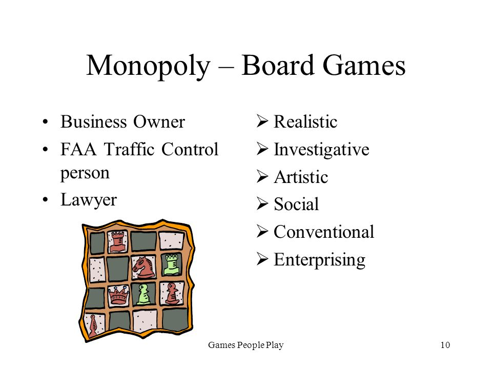 Games People Play10 Monopoly – Board Games Business Owner FAA Traffic Control person Lawyer Realistic Investigative Artistic Social Conventional Enterprising