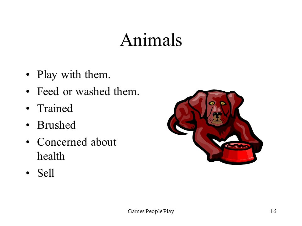 Games People Play16 Animals Play with them. Feed or washed them. Trained Brushed Concerned about health Sell