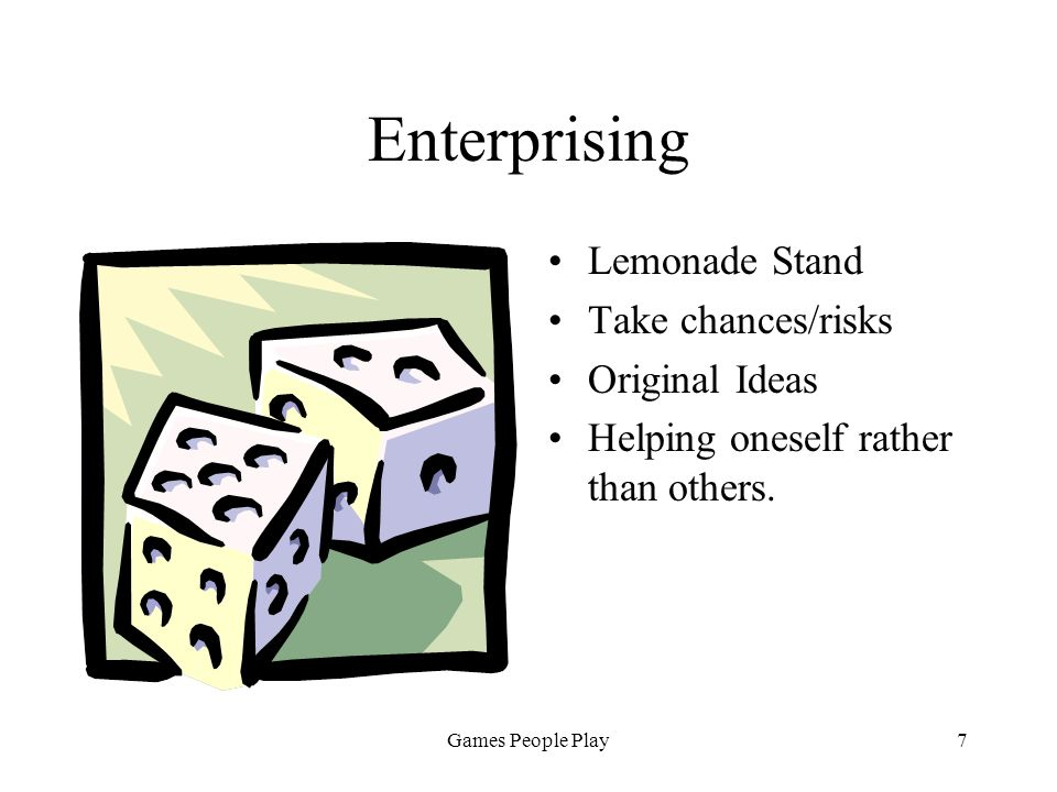 Games People Play7 Enterprising Lemonade Stand Take chances/risks Original Ideas Helping oneself rather than others.