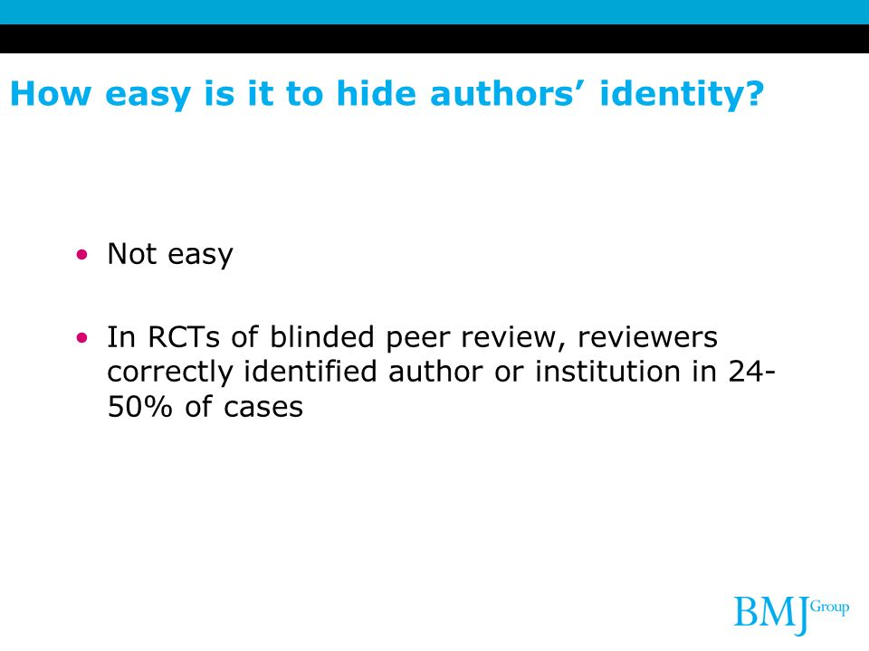 How easy is it to hide authors identity? Not easy In RCTs of blinded peer review, reviewers correctly identified author or institution in 24- 50% of c