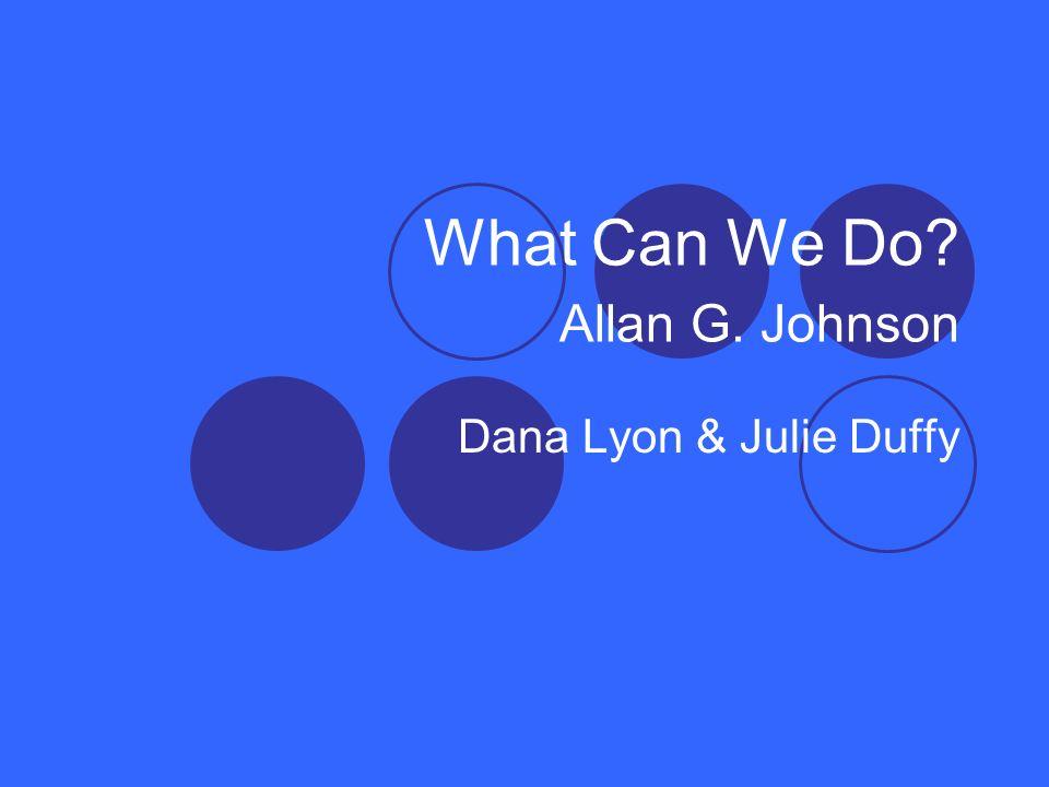 What Can We Do? Allan G. Johnson Dana Lyon & Julie Duffy