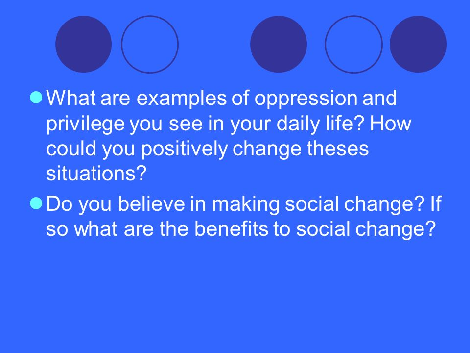What are examples of oppression and privilege you see in your daily life? How could you positively change theses situations? Do you believe in making