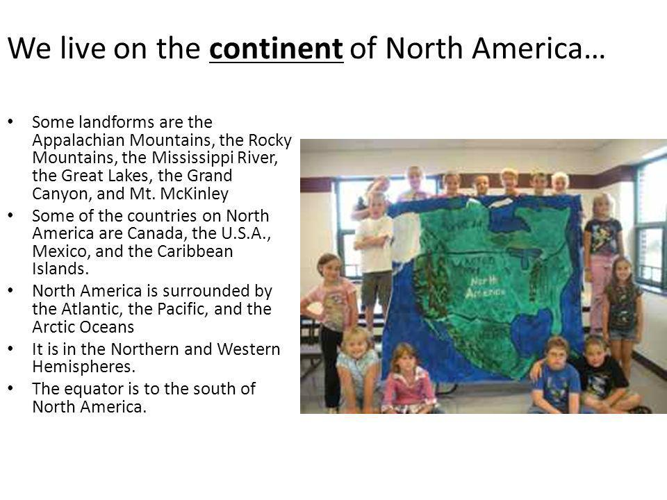 We live on the continent of North America… Some landforms are the Appalachian Mountains, the Rocky Mountains, the Mississippi River, the Great Lakes,