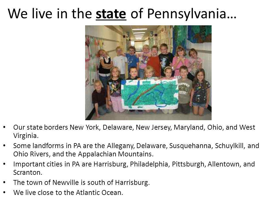 We live in the state of Pennsylvania… Our state borders New York, Delaware, New Jersey, Maryland, Ohio, and West Virginia. Some landforms in PA are th