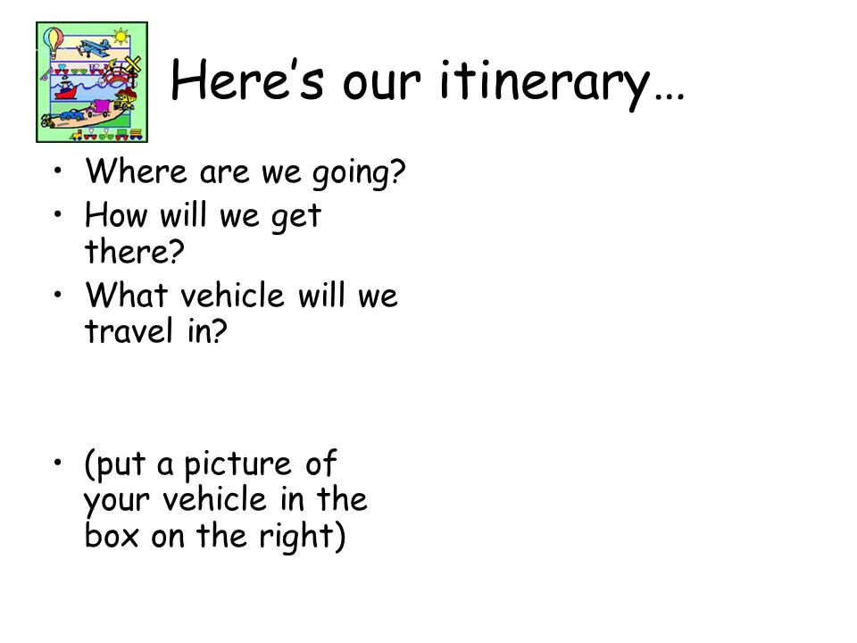 Heres our itinerary… Where are we going? How will we get there? What vehicle will we travel in? (put a picture of your vehicle in the box on the right