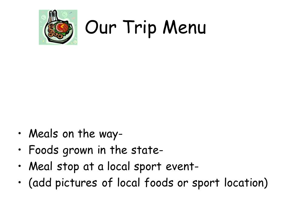Our Trip Menu Meals on the way- Foods grown in the state- Meal stop at a local sport event- (add pictures of local foods or sport location)