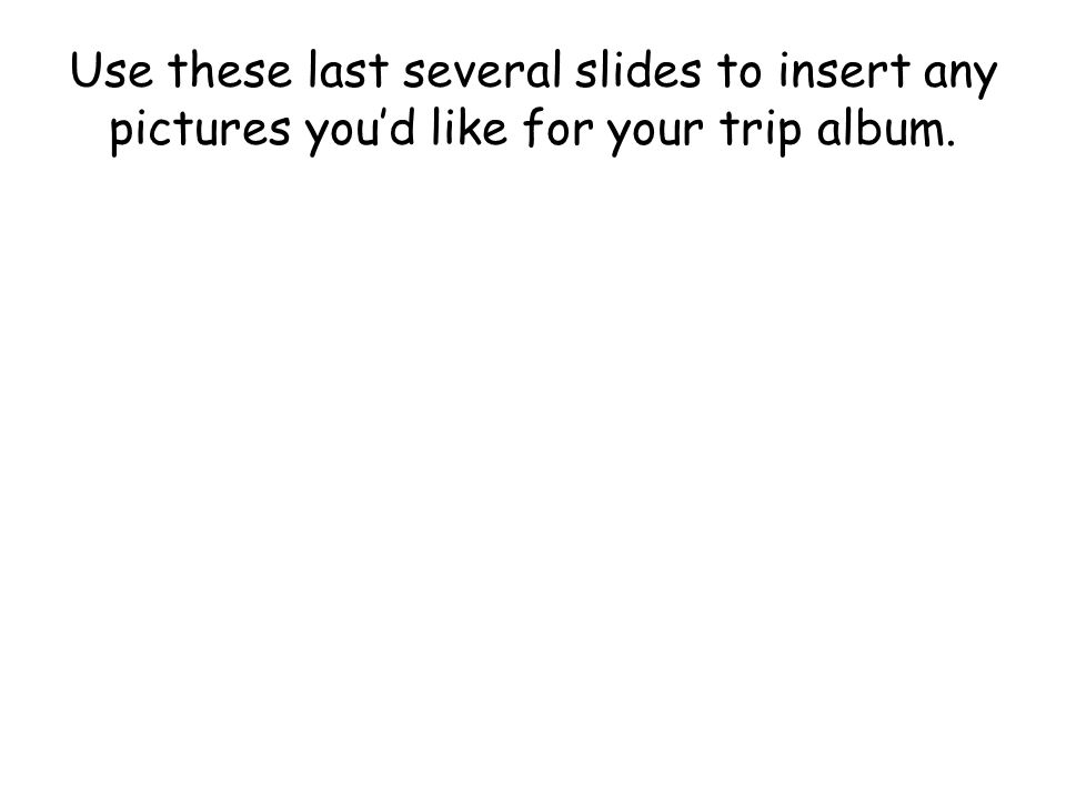 Use these last several slides to insert any pictures youd like for your trip album.