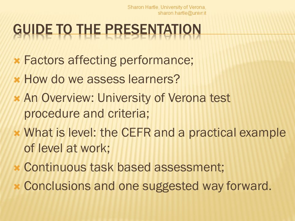 A balance between continuous assessment and formal performance testing Oral tests need to be designed with tasks that are candidate relevant and appropriate for the level being tested; Proficiency needs to be assessed in certification tests; Raters need to be trained and standardised; Criteria must also reflect the norm for the particular level; Level is not a constant; Ultimately, what this makes me think is that a balance of formal testing and continuous assessment is probably one of the most objective ways of assessing learner performance, if we have to find some way of measuring the unmeasurable. Sharon Hartle, University of Verona, sharon.hartle@univr.it