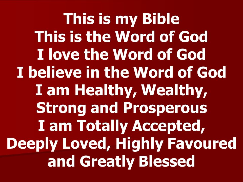 This is my Bible This is the Word of God I love the Word of God I believe in the Word of God I am Healthy, Wealthy, Strong and Prosperous I am Totally
