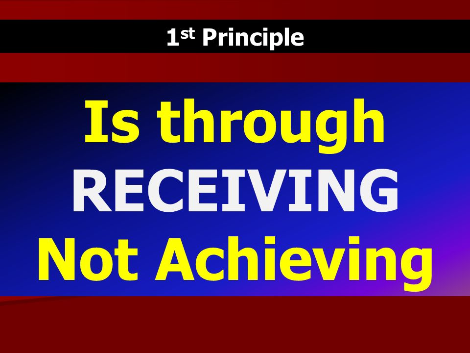 1 st Principle Is through RECEIVING Not Achieving