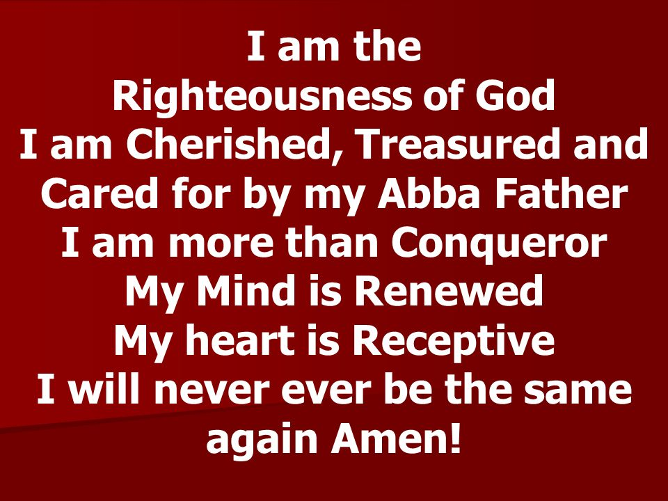 I am the Righteousness of God I am Cherished, Treasured and Cared for by my Abba Father I am more than Conqueror My Mind is Renewed My heart is Recept