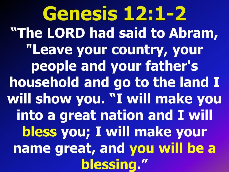 Genesis 12:1-2 The LORD had said to Abram,