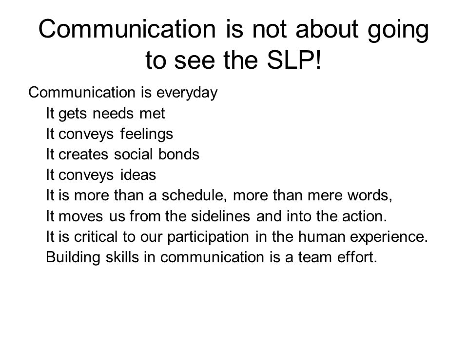 Communication is not about going to see the SLP! Communication is everyday It gets needs met It conveys feelings It creates social bonds It conveys id
