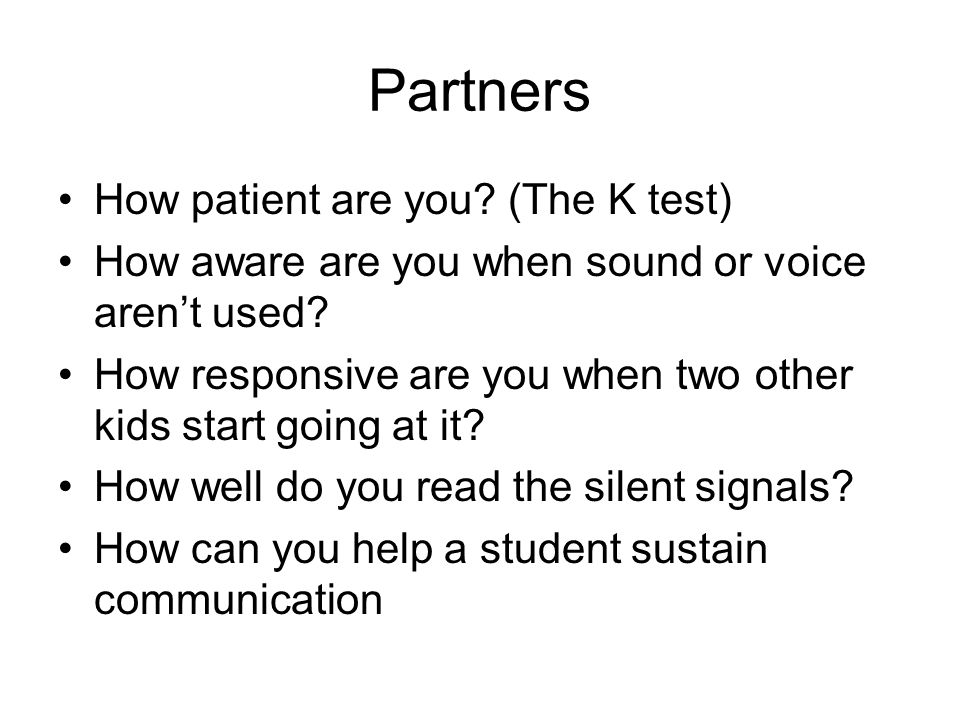 Partners How patient are you. (The K test) How aware are you when sound or voice arent used.
