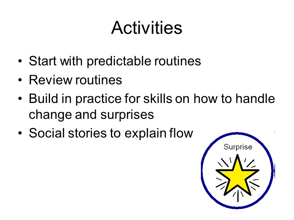 Activities Start with predictable routines Review routines Build in practice for skills on how to handle change and surprises Social stories to explain flow
