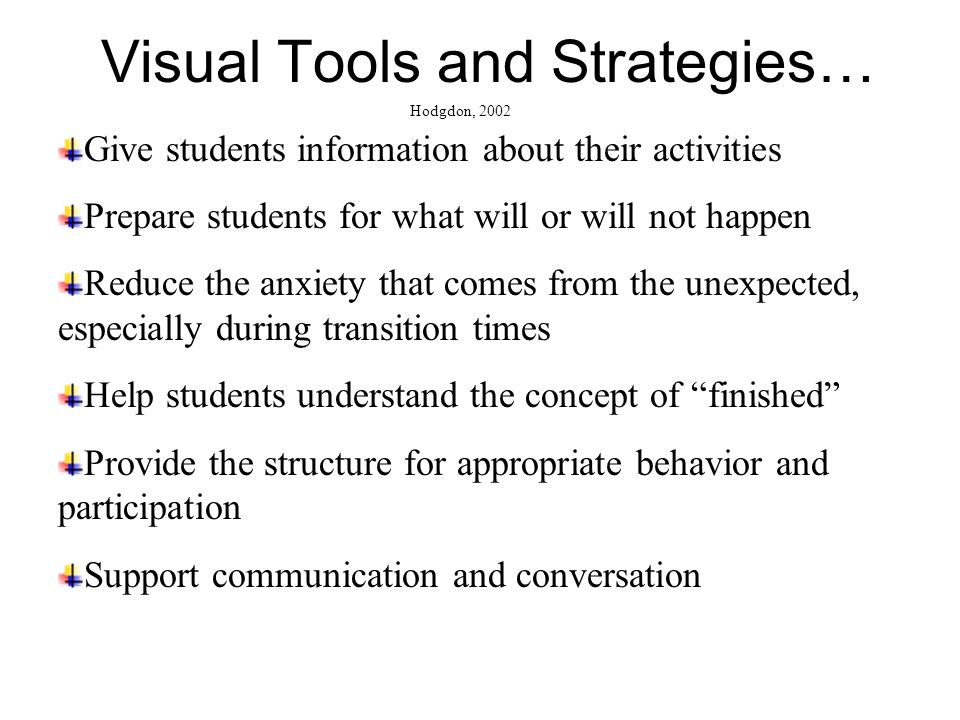 Visual Tools and Strategies… Give students information about their activities Prepare students for what will or will not happen Reduce the anxiety tha